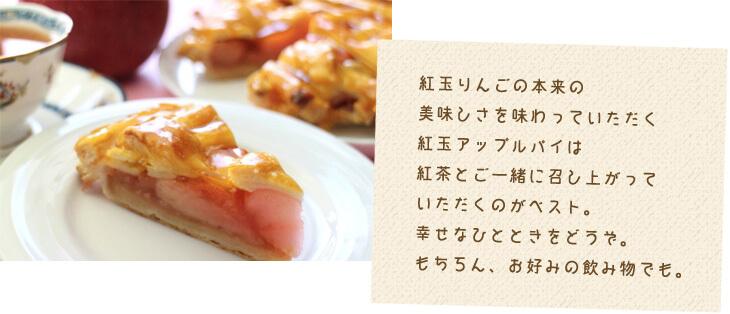 紅玉りんごの本来の 美味しさを味わっていただく 紅玉アップルパイは 紅茶とご一緒に召し上がって いただくのがベスト。 幸せなひとときをどうぞ。 もちろん、お好みの飲み物でも。