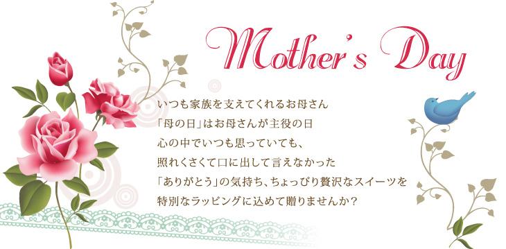 MOTHR'S DAY  いつも家族を支えてくれるお母さん 「母の日」はお母さんが主役の日 心の中でいつも思っていても、照れくさくて口に出して言えなかった 「ありがとう」の気持ち、ちょっぴり贅沢なスイーツを 特別なラッピングに込めて贈りませんか?  MOTHR'S DAY  いつも家族を支えてくれるお母さん 「母の日」はお母さんが主役の日 心の中でいつも思っていても、照れくさくて口に出して言えなかった 「ありがとう」の気持ち、ちょっぴり贅沢なスイーツを 特別なラッピングに込めて贈りませんか?